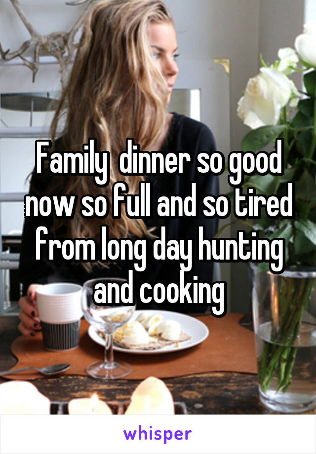 Family  dinner so good now so full and so tired from long day hunting and cooking