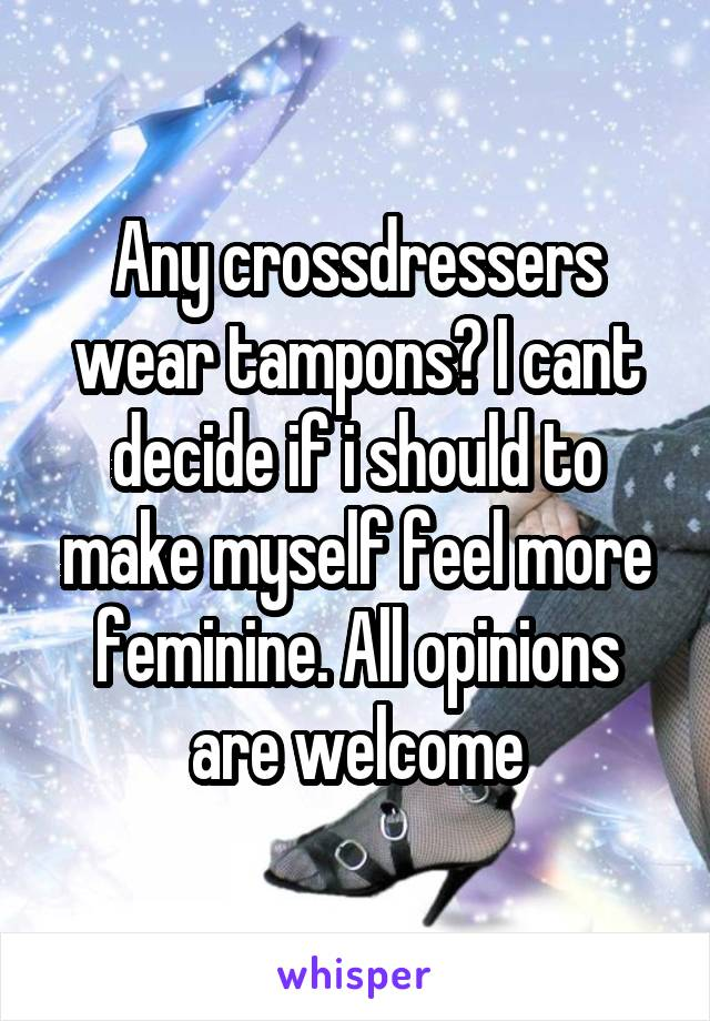 Any crossdressers wear tampons? I cant decide if i should to make myself feel more feminine. All opinions are welcome