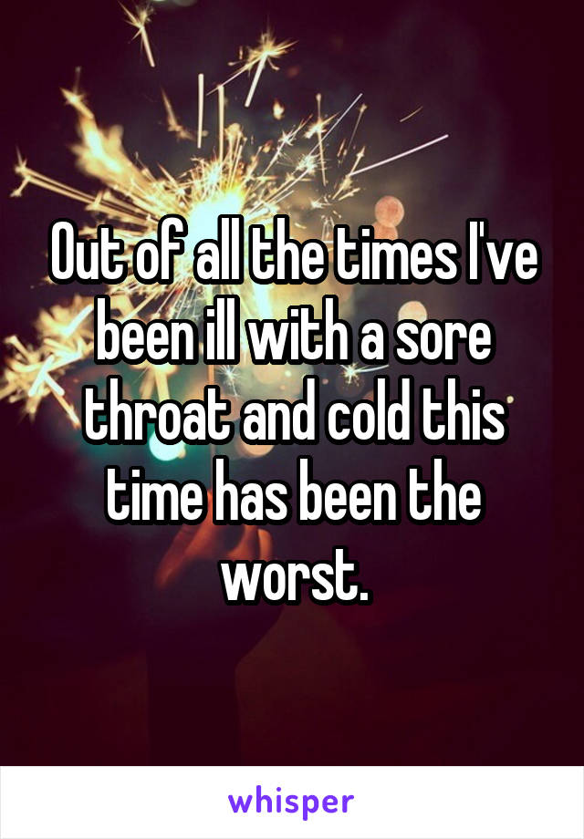 Out of all the times I've been ill with a sore throat and cold this time has been the worst.