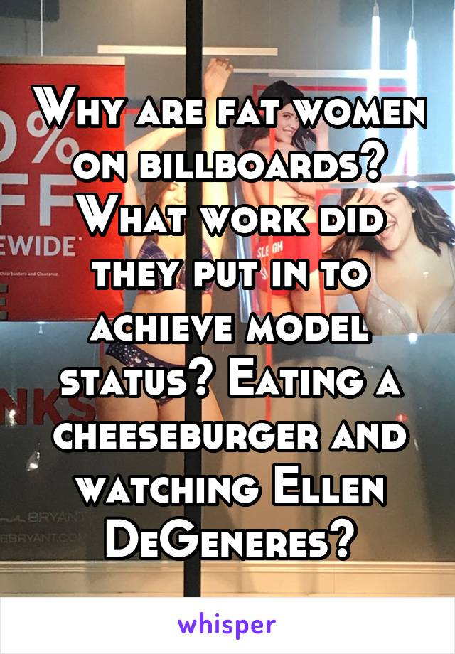 Why are fat women on billboards? What work did they put in to achieve model status? Eating a cheeseburger and watching Ellen DeGeneres?