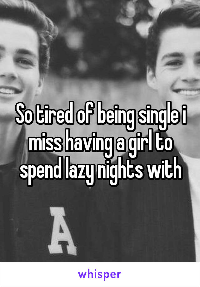 So tired of being single i miss having a girl to spend lazy nights with