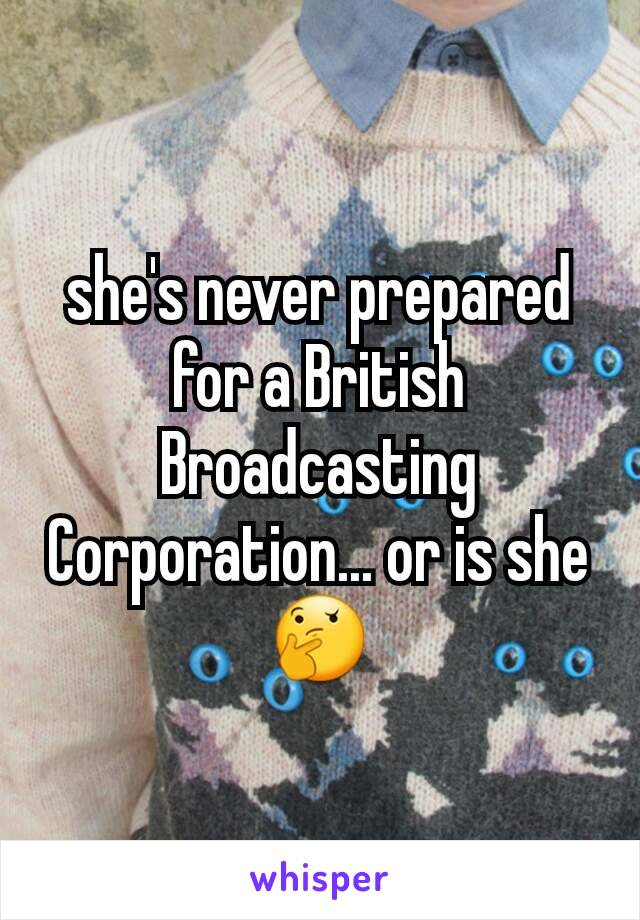 she's never prepared for a British Broadcasting Corporation... or is she 🤔