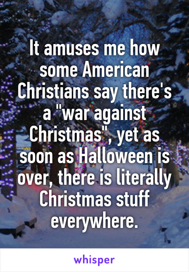 "It amuses me how some American Christians say there's a ""war against Christmas"", yet as soon as Halloween is over, there is literally Christmas stuff everywhere."
