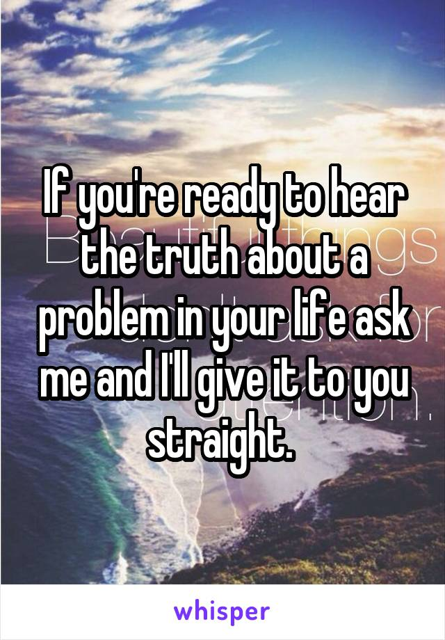 If you're ready to hear the truth about a problem in your life ask me and I'll give it to you straight.