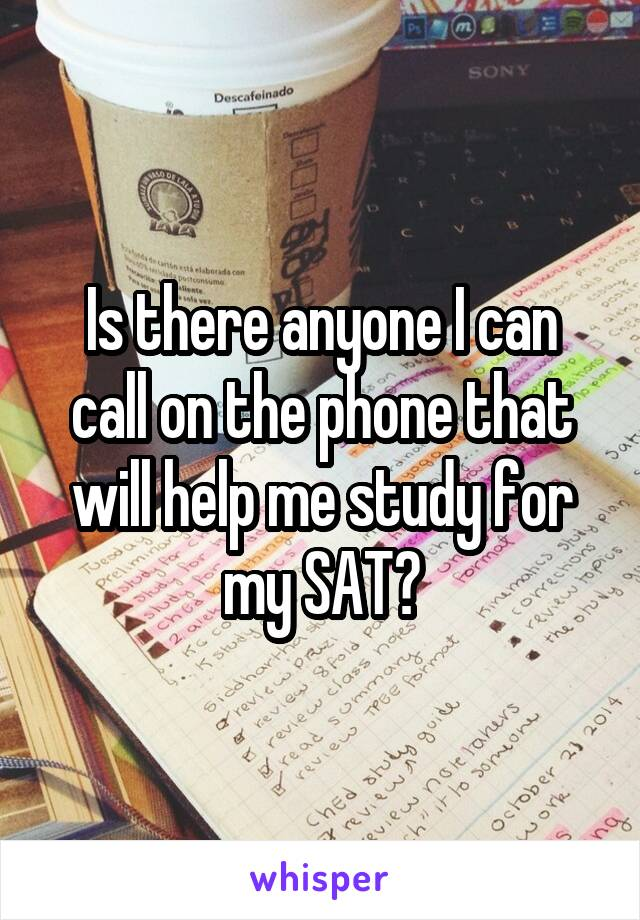 Is there anyone I can call on the phone that will help me study for my SAT?