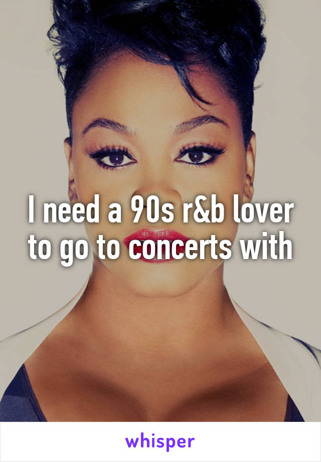 I need a 90s r&b lover to go to concerts with
