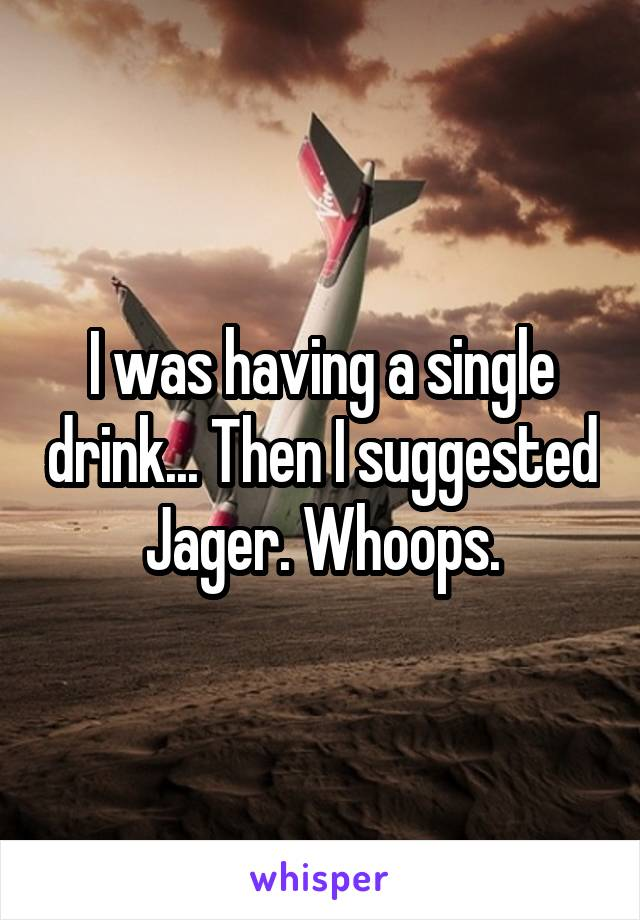 I was having a single drink... Then I suggested Jager. Whoops.