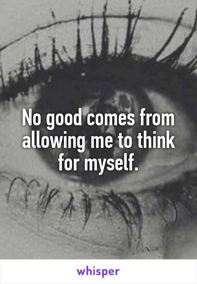 No good comes from allowing me to think for myself.