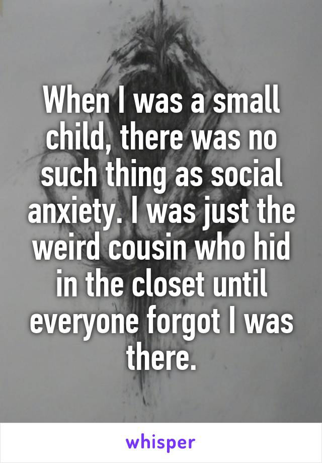 When I was a small child, there was no such thing as social anxiety. I was just the weird cousin who hid in the closet until everyone forgot I was there.