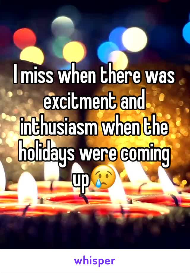 I miss when there was excitment and inthusiasm when the holidays were coming up😢