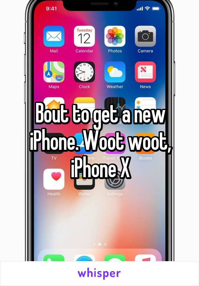 Bout to get a new iPhone. Woot woot, iPhone X