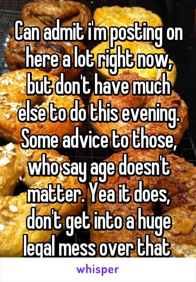 Can admit i'm posting on here a lot right now, but don't have much else to do this evening. Some advice to those, who say age doesn't matter. Yea it does, don't get into a huge legal mess over that