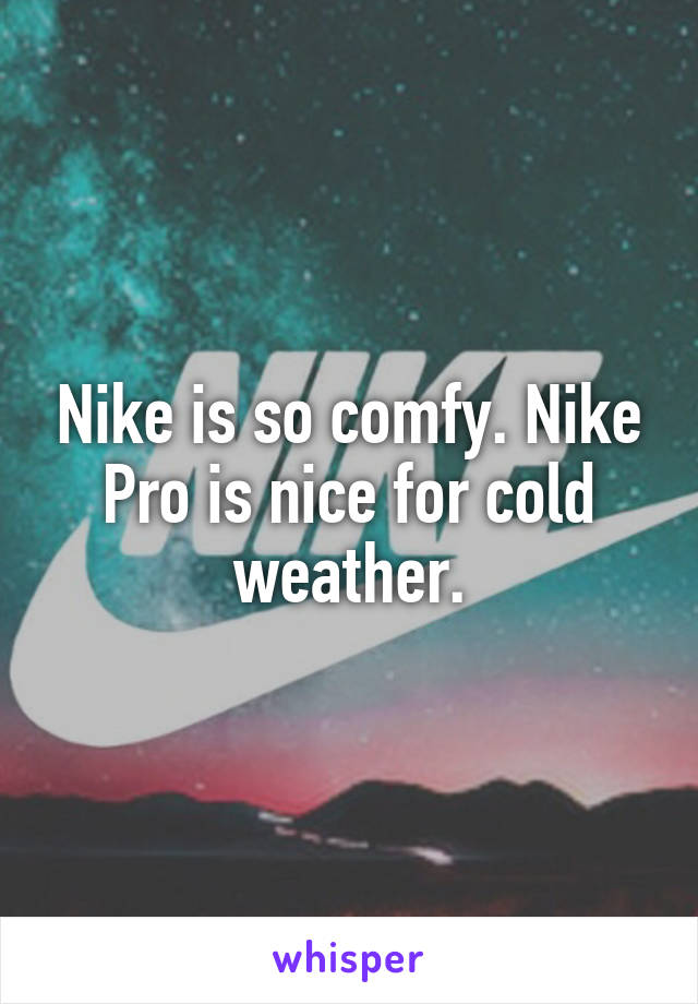 Nike is so comfy. Nike Pro is nice for cold weather.