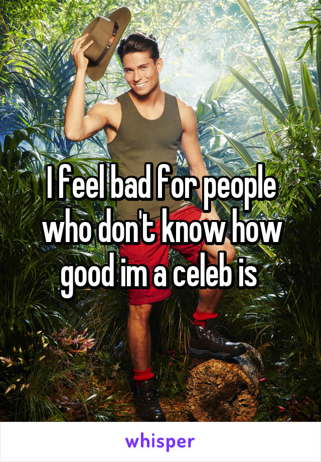 I feel bad for people who don't know how good im a celeb is