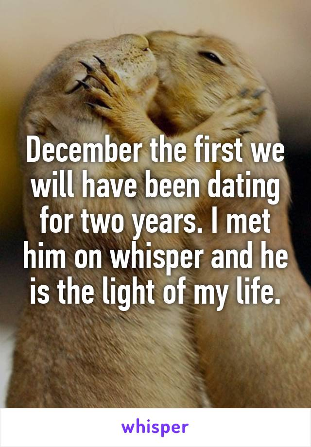 December the first we will have been dating for two years. I met him on whisper and he is the light of my life.