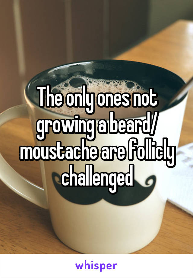 The only ones not growing a beard/ moustache are follicly challenged
