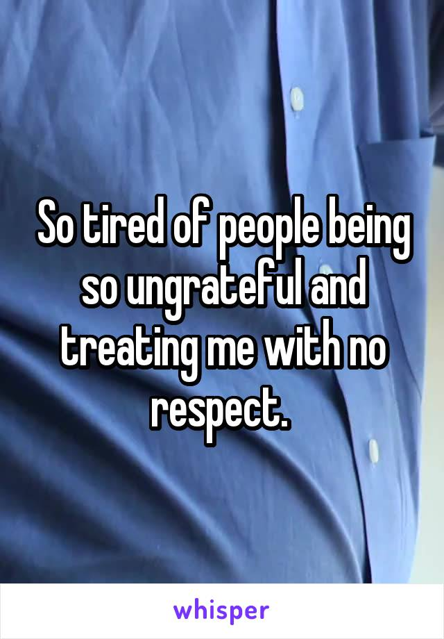 So tired of people being so ungrateful and treating me with no respect.