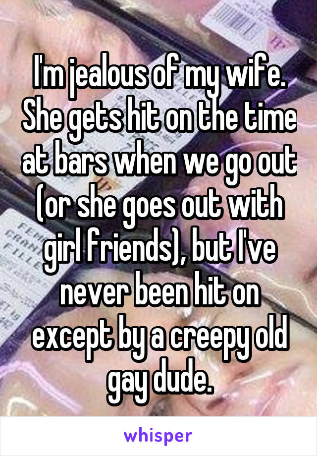 I'm jealous of my wife. She gets hit on the time at bars when we go out (or she goes out with girl friends), but I've never been hit on except by a creepy old gay dude.