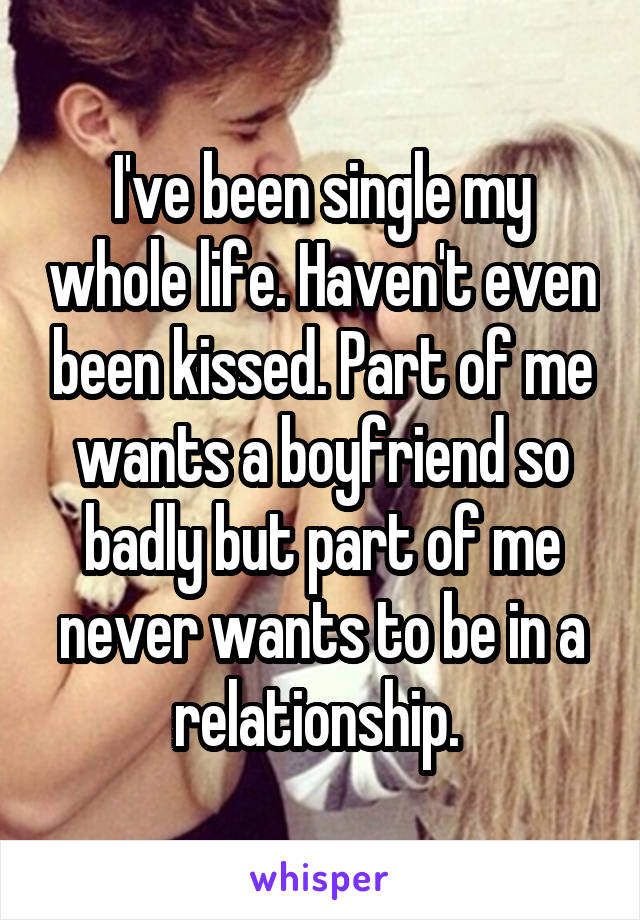 I've been single my whole life. Haven't even been kissed. Part of me wants a boyfriend so badly but part of me never wants to be in a relationship.