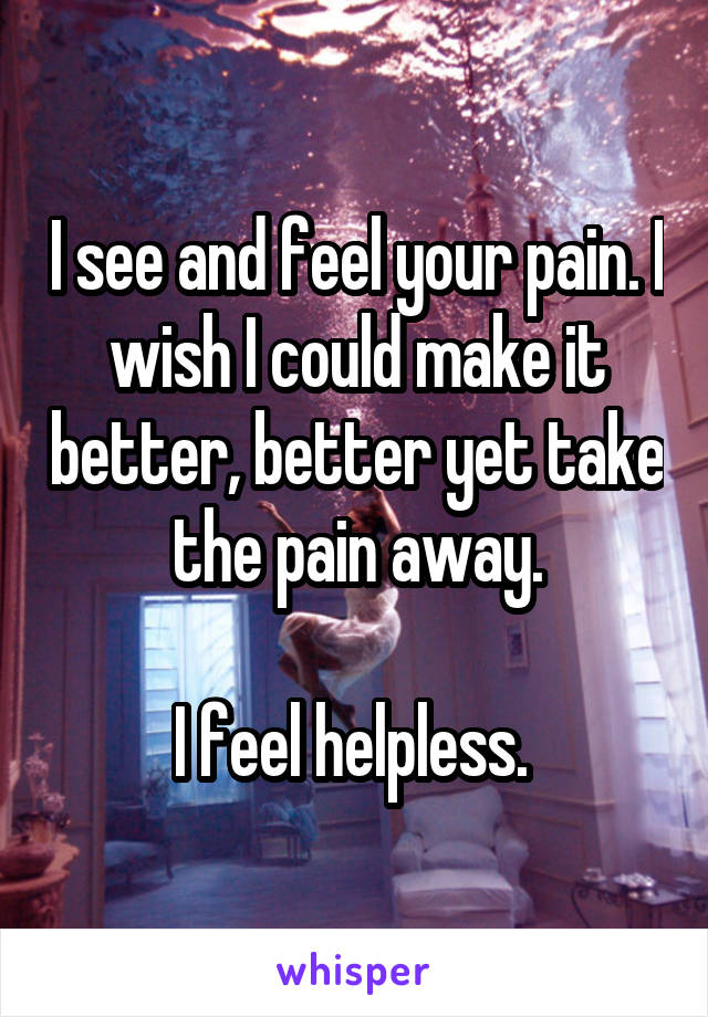 I see and feel your pain. I wish I could make it better, better yet take the pain away.  I feel helpless.