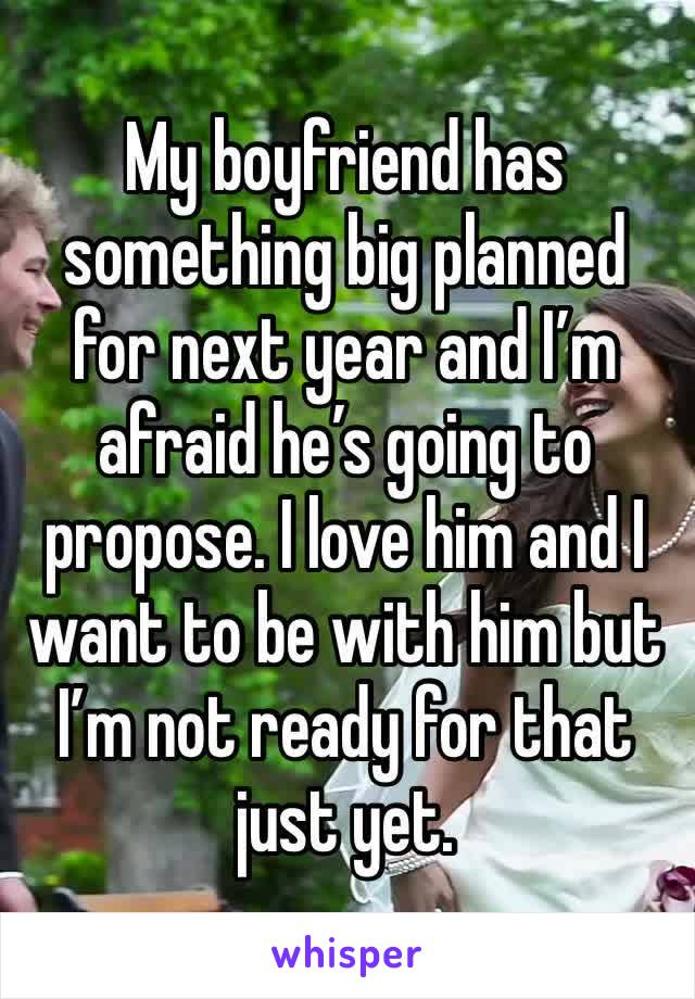 My boyfriend has something big planned for next year and I'm afraid he's going to propose. I love him and I want to be with him but I'm not ready for that just yet.