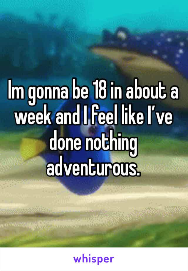 Im gonna be 18 in about a week and I feel like I've done nothing adventurous.