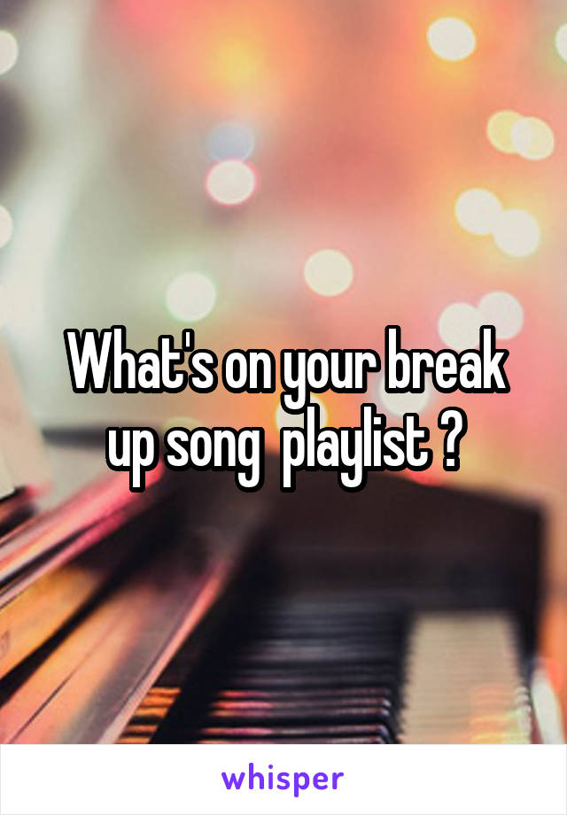 What's on your break up song  playlist ?