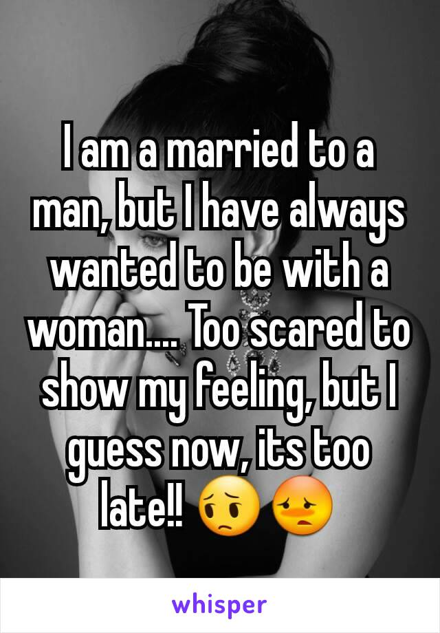 I am a married to a man, but I have always wanted to be with a woman.... Too scared to show my feeling, but I guess now, its too late!! 😔😳