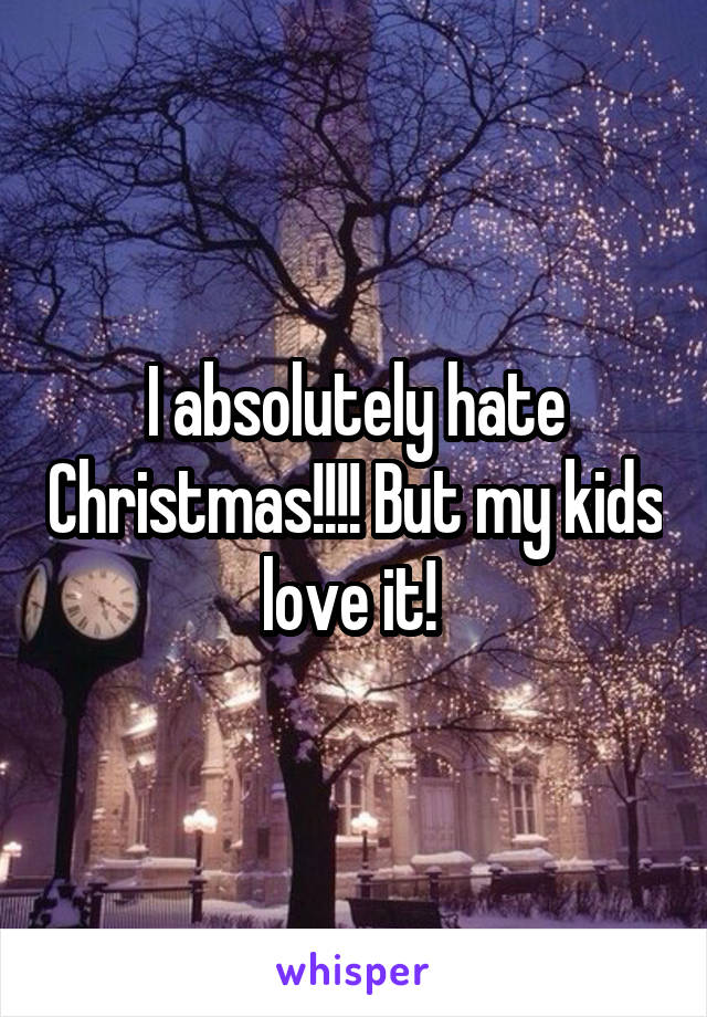 I absolutely hate Christmas!!!! But my kids love it!