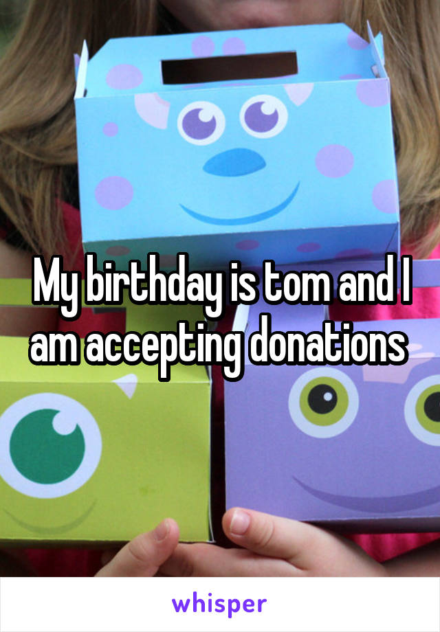 My birthday is tom and I am accepting donations
