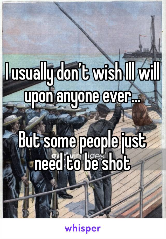 I usually don't wish Ill will upon anyone ever...   But some people just need to be shot