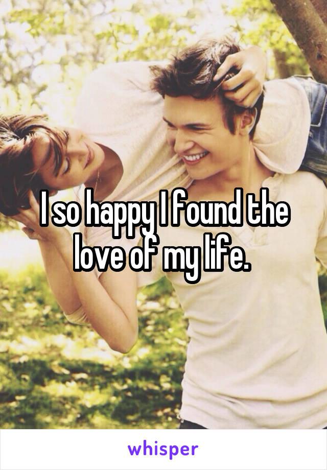 I so happy I found the love of my life.