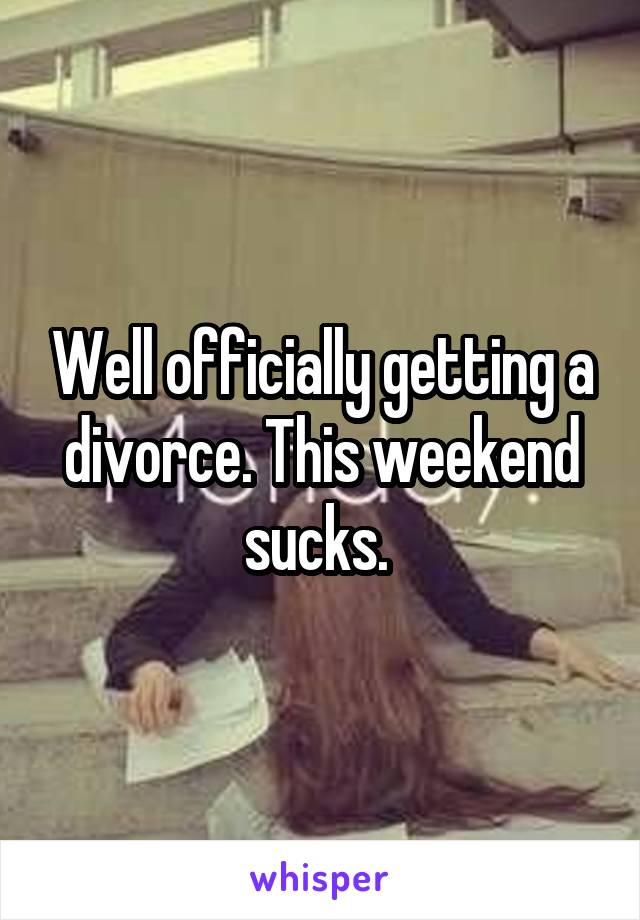 Well officially getting a divorce. This weekend sucks.