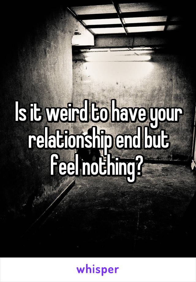 Is it weird to have your relationship end but feel nothing?