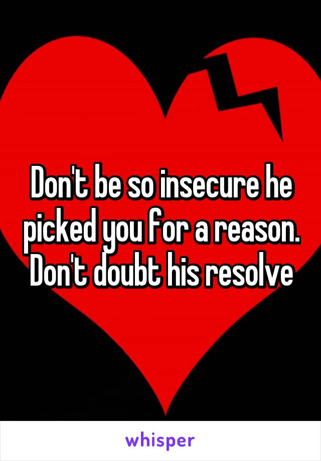 Don't be so insecure he picked you for a reason. Don't doubt his resolve
