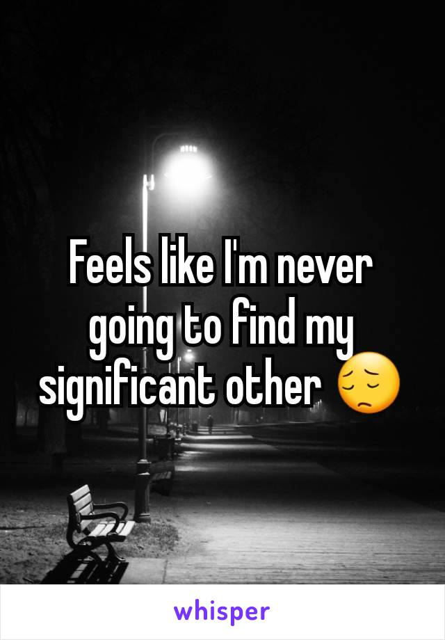 Feels like I'm never going to find my significant other 😔
