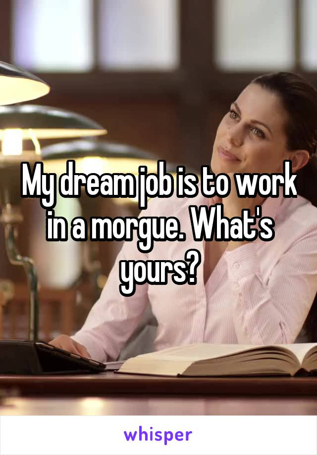 My dream job is to work in a morgue. What's yours?