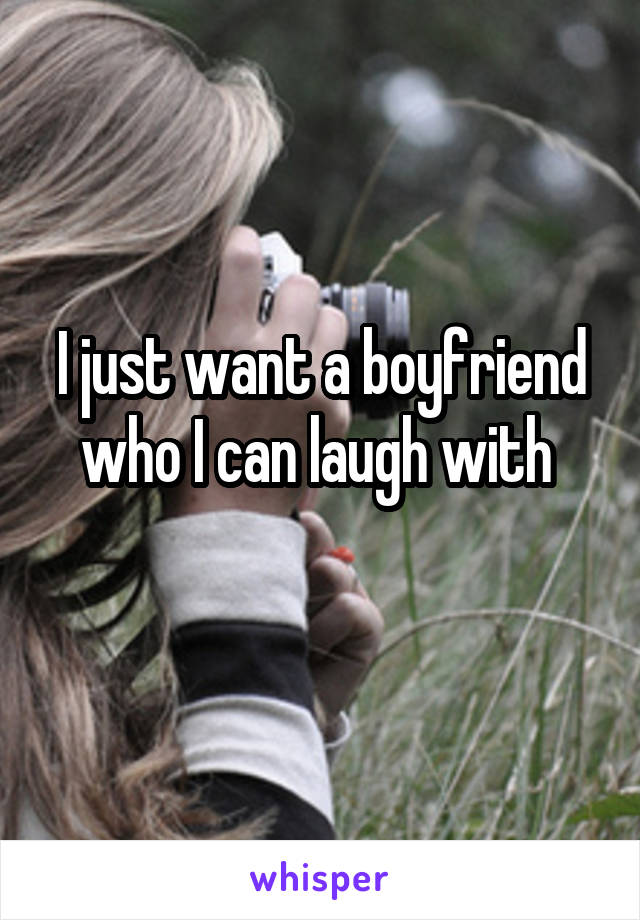 I just want a boyfriend who I can laugh with