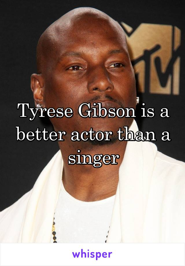 Tyrese Gibson is a better actor than a singer