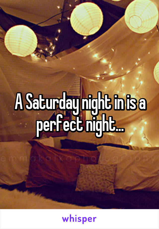 A Saturday night in is a perfect night...