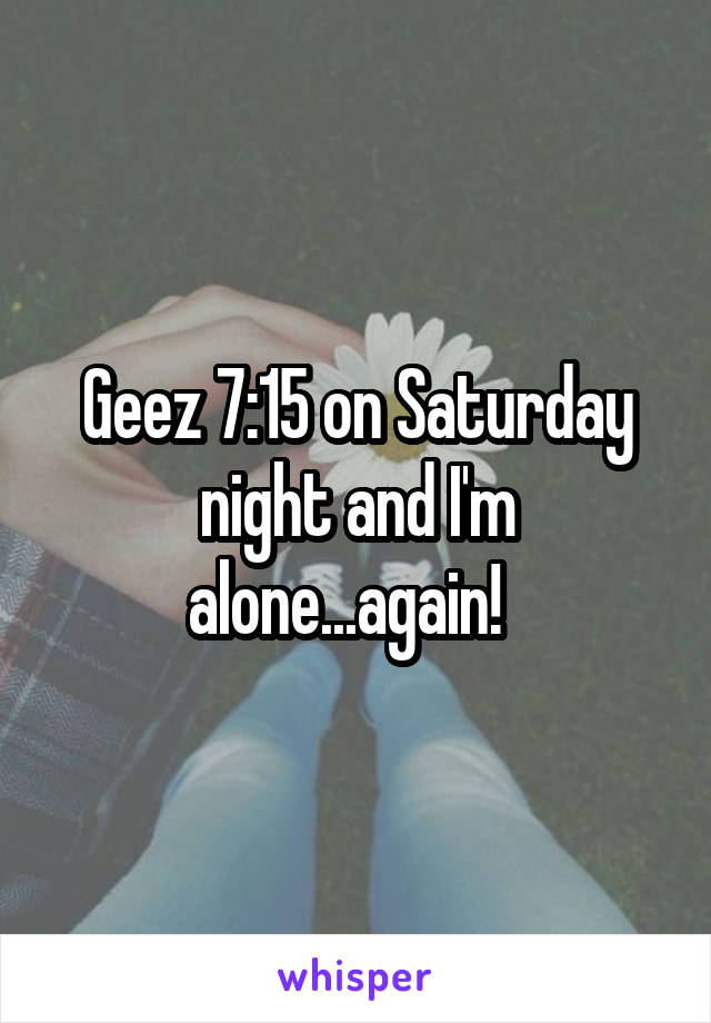 Geez 7:15 on Saturday night and I'm alone...again!