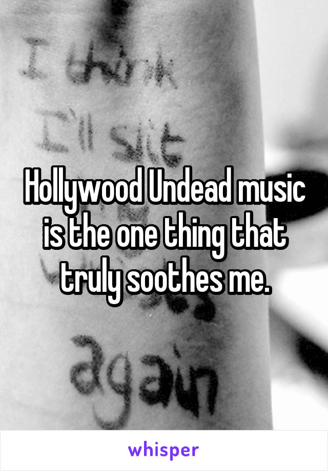Hollywood Undead music is the one thing that truly soothes me.