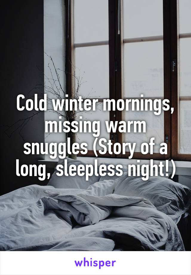 Cold winter mornings, missing warm snuggles (Story of a long, sleepless night!)