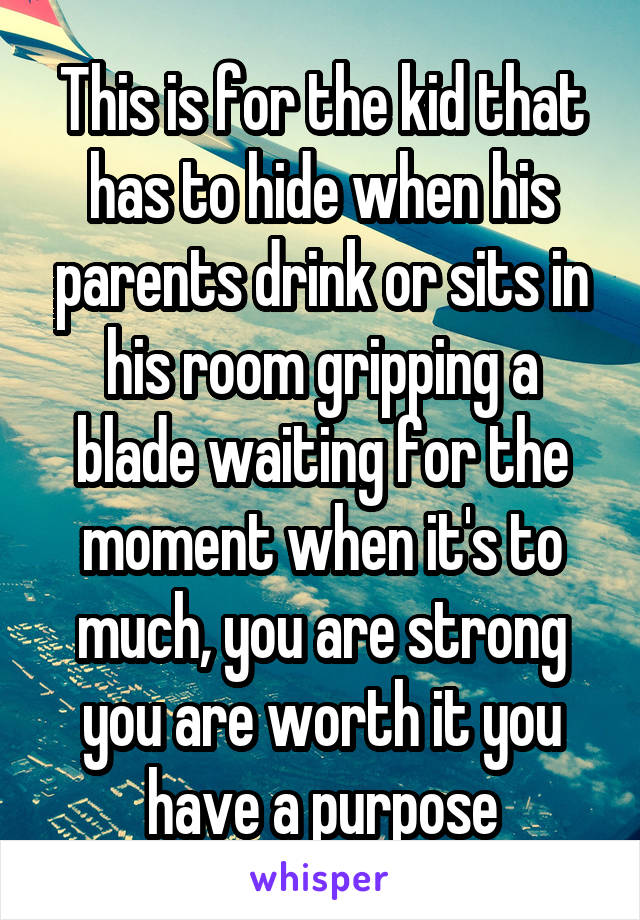 This is for the kid that has to hide when his parents drink or sits in his room gripping a blade waiting for the moment when it's to much, you are strong you are worth it you have a purpose
