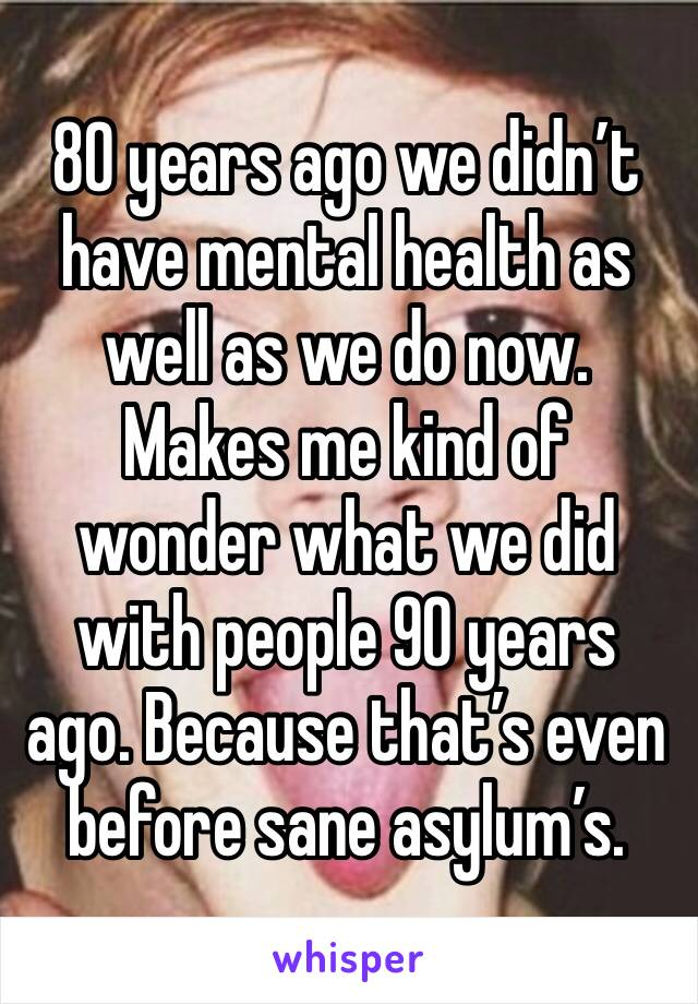 80 years ago we didn't have mental health as well as we do now. Makes me kind of wonder what we did with people 90 years ago. Because that's even before sane asylum's.
