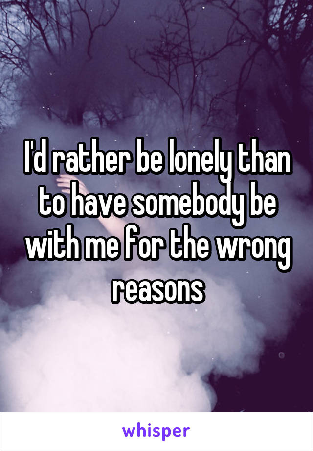 I'd rather be lonely than to have somebody be with me for the wrong reasons