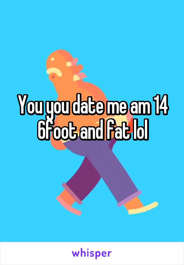 You you date me am 14 6foot and fat lol