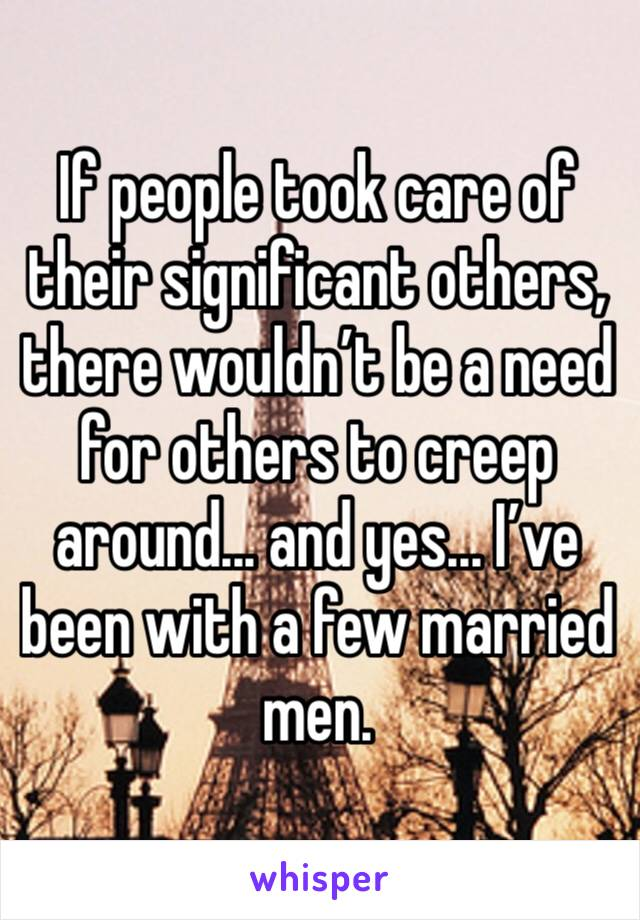 If people took care of their significant others, there wouldn't be a need for others to creep around... and yes... I've been with a few married men.