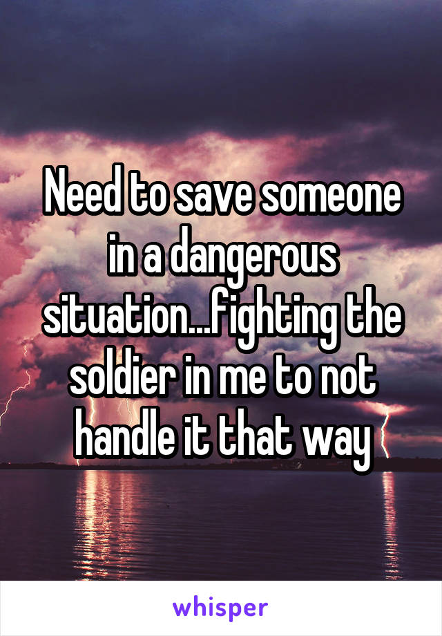 Need to save someone in a dangerous situation...fighting the soldier in me to not handle it that way