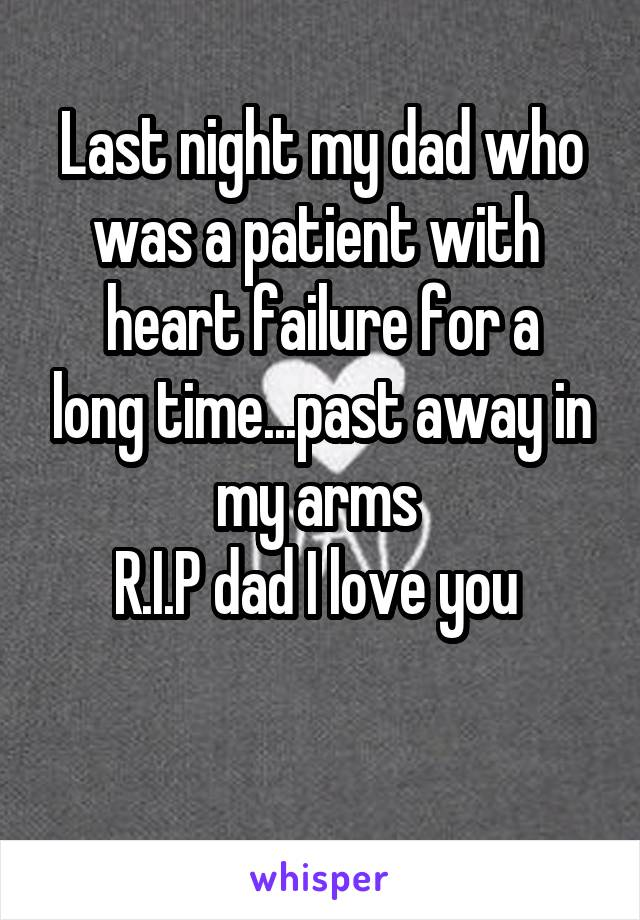 Last night my dad who was a patient with  heart failure for a long time...past away in my arms  R.I.P dad I love you